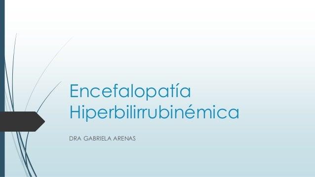 Encefalopatía Hiperbilirrubinémica DRA GABRIELA ARENAS