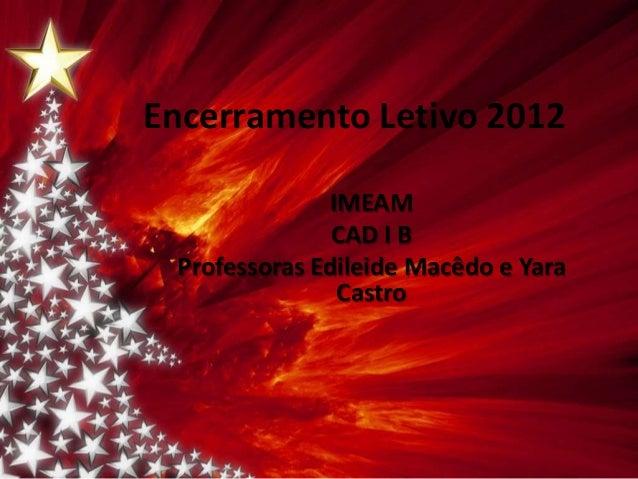 Encerramento Letivo 2012               IMEAM               CAD I B Professoras Edileide Macêdo e Yara                Castro