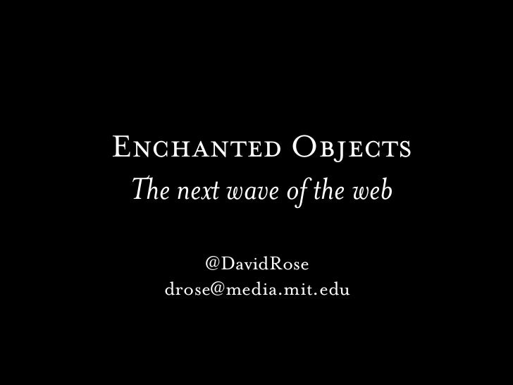 Enchanted Objects The next wave of the web        @DavidRose    drose@media.mit.edu