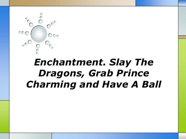 Enchantment. slay the dragons, grab prince charming and have a ball