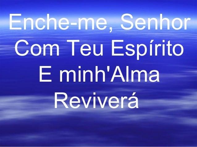 Enche-me, Senhor Com Teu Espírito E minh'Alma Reviverá