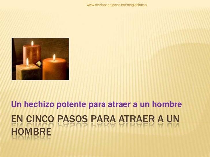 www.marianogaleano.net/magiablancaUn hechizo potente para atraer a un hombreEN CINCO PASOS PARA ATRAER A UNHOMBRE
