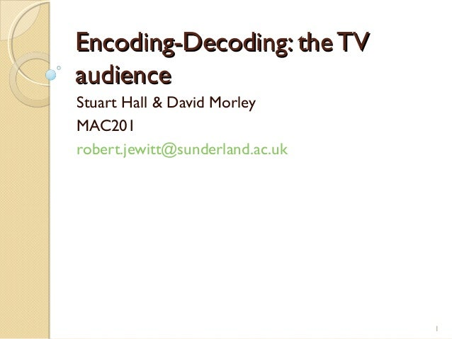Encoding-Decoding: the TVaudienceStuart Hall & David MorleyMAC201robert.jewitt@sunderland.ac.uk                           ...