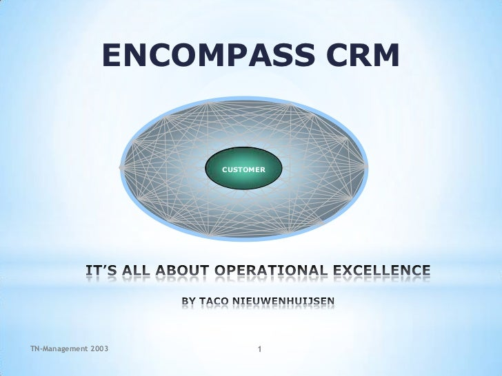 CUSTOMER<br />ENCOMPASS CRM<br />IT'S ALL ABOUT OPERATIONAL EXCELLENCEBY TACO NIEUWENHUIJSEN<br />TN-Management 2003<br />...