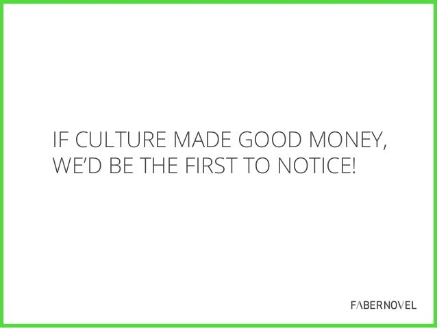 IF CULTURE MADE GOOD MONEY, WE'D BE THE FIRST TO NOTICE!