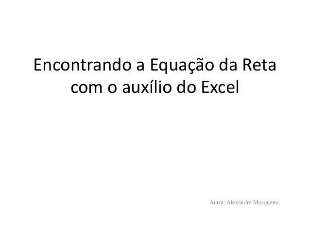 Encontrando a Equação da Reta com o auxílio do Excel Autor: Alexandre Mosquetta