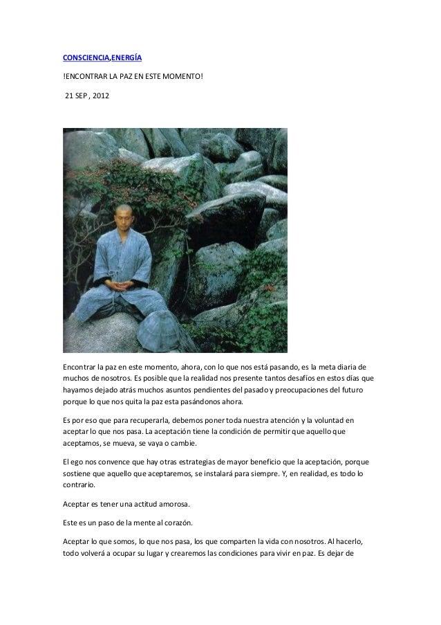 CONSCIENCIA,ENERGÍA  !ENCONTRAR LA PAZ EN ESTE MOMENTO!  21 SEP , 2012  Encontrar la paz en este momento, ahora, con lo qu...