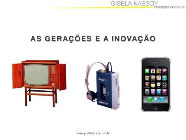 A S G E R A Ç Õ E S E A I N O VA Ç Ã O  www.giselakassoy.com.br
