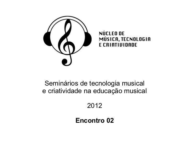 Seminários de tecnologia musicale criatividade na educação musical              2012          Encontro 02