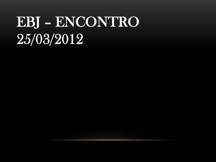 EBJ – ENCONTRO25/03/2012