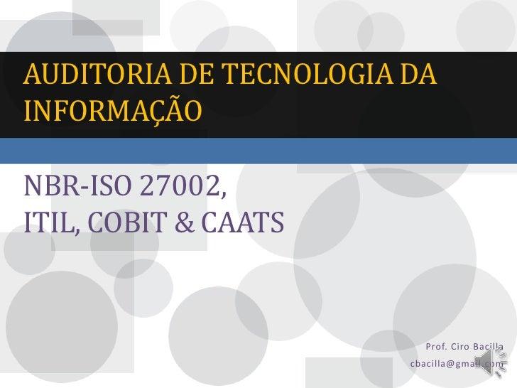 AUDITORIA DE TECNOLOGIA DAINFORMAÇÃONBR-ISO 27002,ITIL, COBIT & CAATS                          Prof. Ciro Bacilla         ...