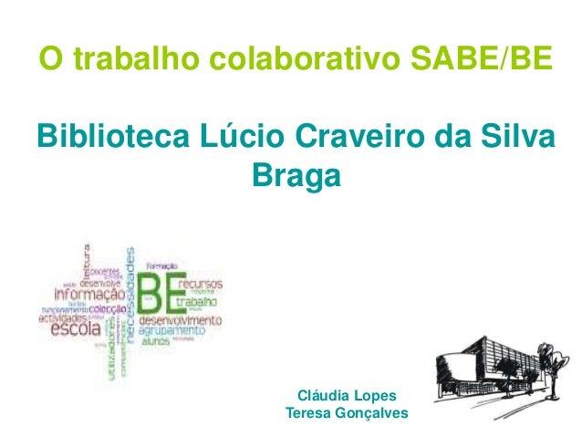 Cláudia Lopes Teresa Gonçalves O trabalho colaborativo SABE/BE Biblioteca Lúcio Craveiro da Silva Braga