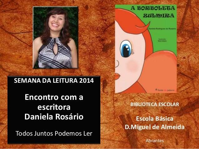 SEMANA DA LEITURA 2014 Encontro com a escritora Daniela Rosário Todos Juntos Podemos Ler BIBLIOTECA ESCOLAR Escola Básica ...