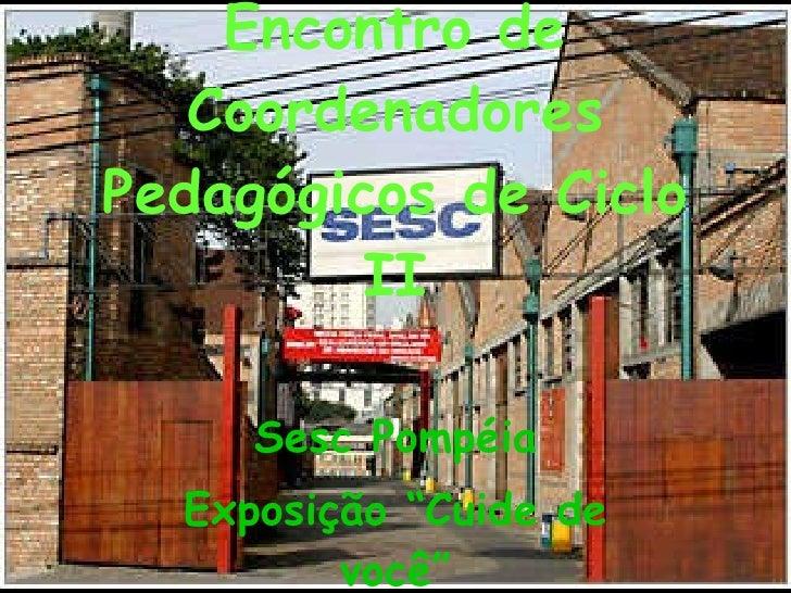 """Encontro de Coordenadores Pedagógicos de Ciclo II Sesc Pompéia Exposição """"Cuide de você"""""""
