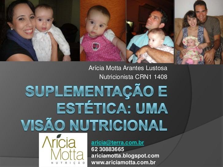 Arícia Motta Arantes Lustosa    Nutricionista CRN1 1408 aricia@terra.com.br 62 30883665 ariciamotta.blogspot.com www.arici...