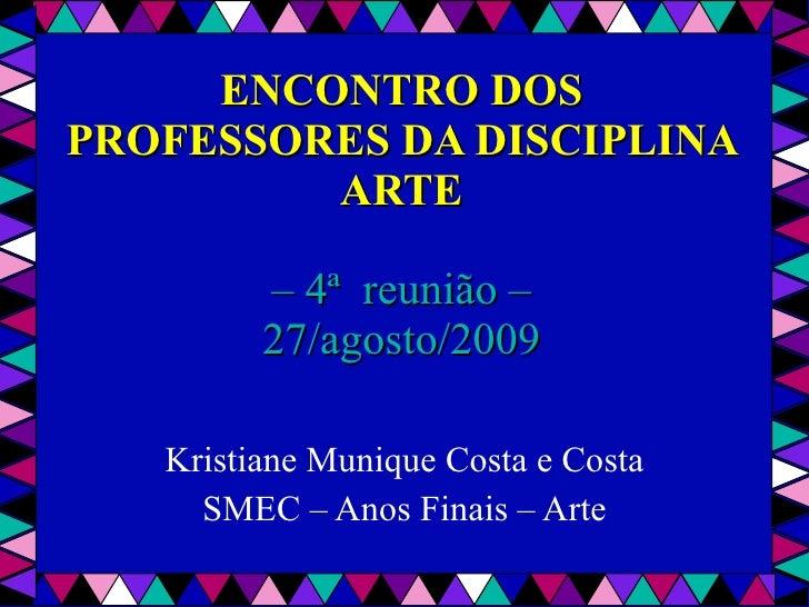ENCONTRO DOS PROFESSORES DA DISCIPLINA ARTE – 4ª  reunião – 27/agosto/2009 Kristiane Munique Costa e Costa SMEC – Anos Fin...