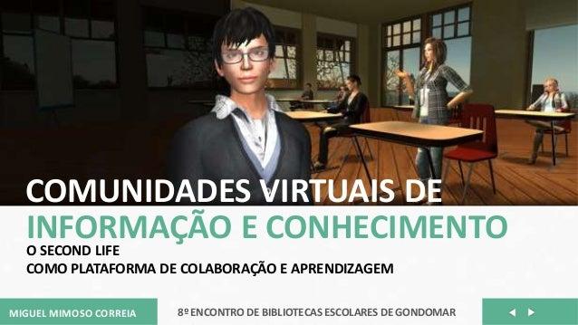 MIGUEL MIMOSO CORREIA 8º ENCONTRO DE BIBLIOTECAS ESCOLARES DE GONDOMARCOMUNIDADES VIRTUAIS DEINFORMAÇÃO E CONHECIMENTOO SE...