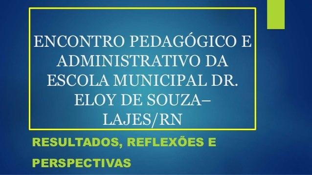 ENCONTRO PEDAGÓGICO E ADMINISTRATIVO DA ESCOLA MUNICIPAL DR. ELOY DE SOUZA– LAJES/RN RESULTADOS, REFLEXÕES E PERSPECTIVAS