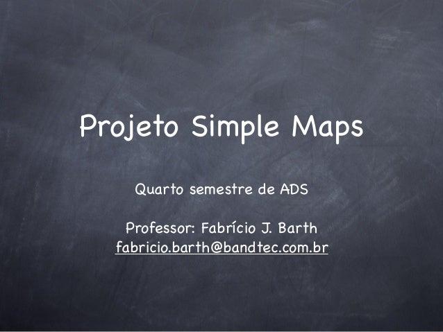 Projeto Simple Maps Quarto semestre de ADS Professor: Fabrício J. Barth fabricio.barth@bandtec.com.br