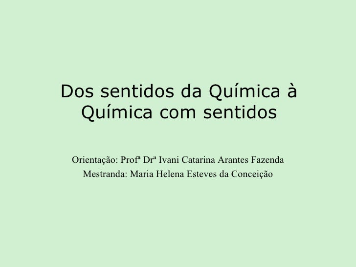 Dos sentidos da Química à Química com sentidos Orientação: Profª Drª Ivani Catarina Arantes Fazenda Mestranda: Maria Helen...