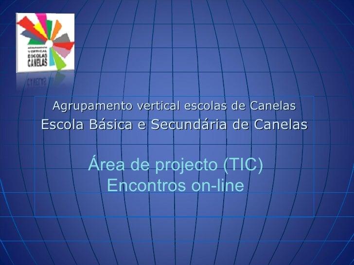 Agrupamento vertical escolas de Canelas Escola Básica e Secundária de Canelas  Área de projecto (TIC) Encontros on-line