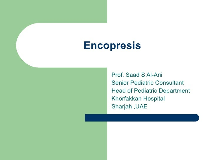 Encopresis Prof. Saad S Al-Ani Senior Pediatric Consultant  Head of Pediatric Department  Khorfakkan Hospital  Sharjah ,UAE