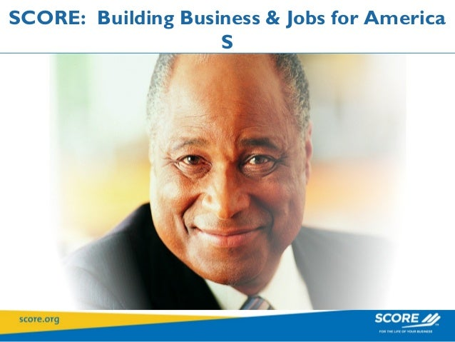 SCORE: Building Business & Jobs for America                    S   Service Corps of Retired Executives   Service Corps of ...