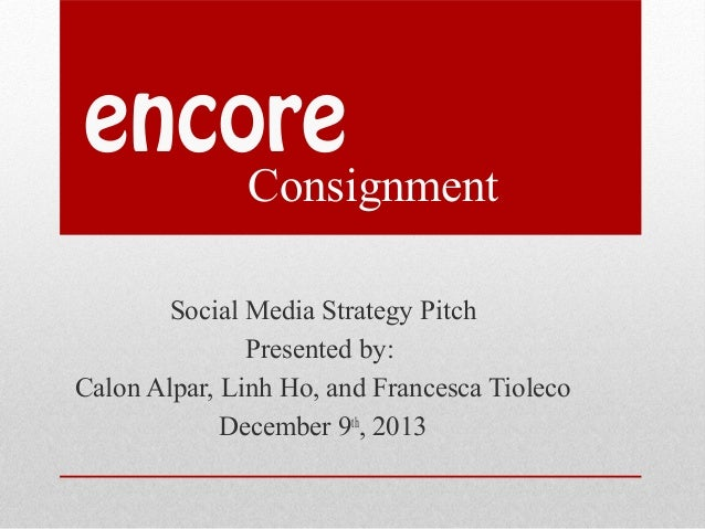 encore  Consignment  Social Media Strategy Pitch Presented by: Calon Alpar, Linh Ho, and Francesca Tioleco December 9th, 2...