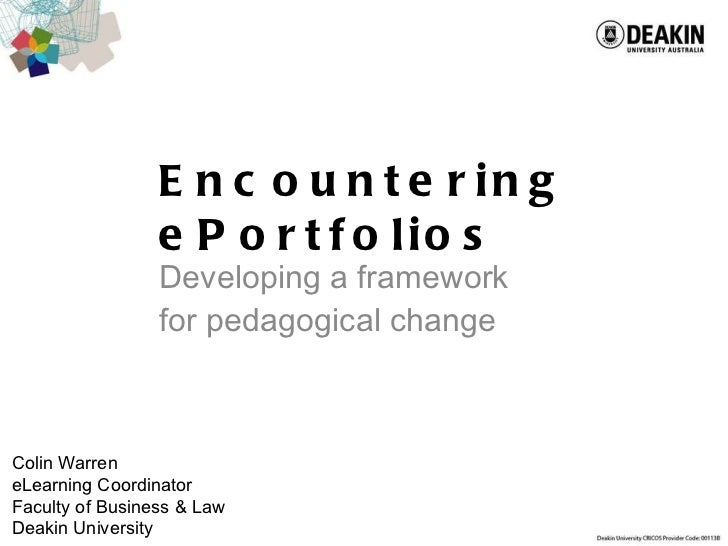 Encountering ePortfolios Developing a framework for pedagogical change Colin Warren eLearning Coordinator Faculty of Busin...