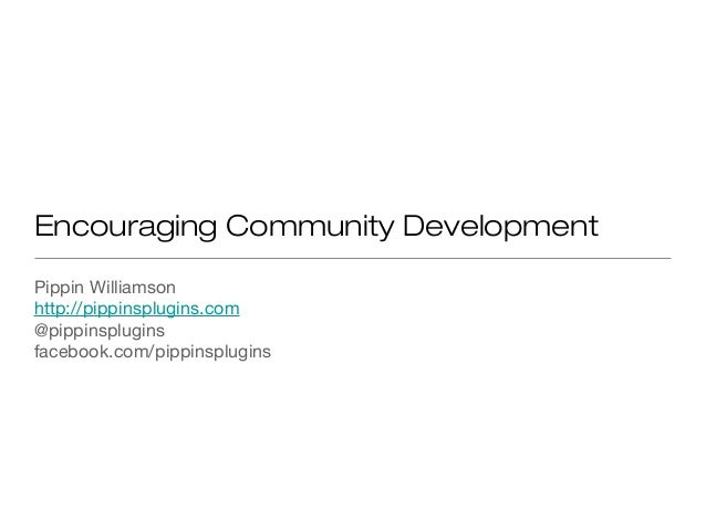 Encouraging Community Development Pippin Williamson http://pippinsplugins.com @pippinsplugins facebook.com/pippinsplugins
