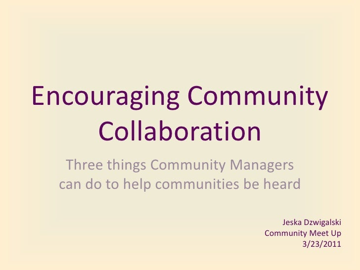 Encouraging Community Collaboration<br />Three things Community Managers can do to help communities be heard<br />Jeska Dz...