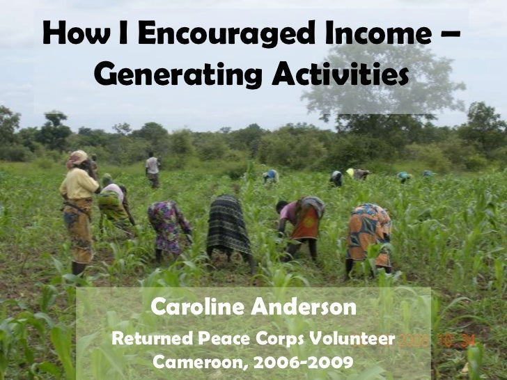 How I Encouraged Income – Generating Activities<br />Caroline Anderson<br />Returned Peace Corps Volunteer Cameroon, 2006-...