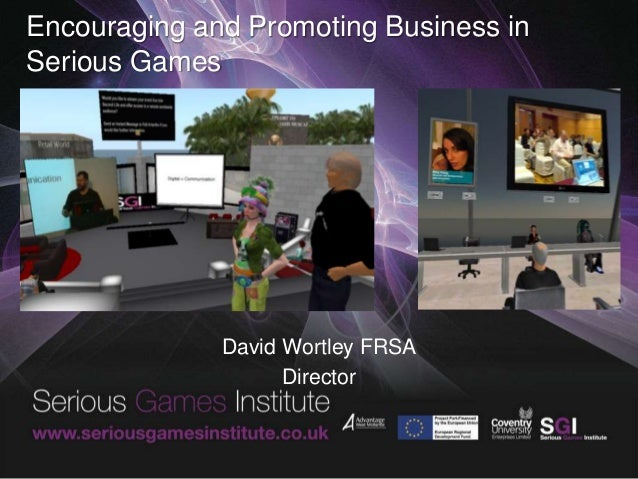 Encouraging and Promoting Business in Serious Games David Wortley FRSA Director