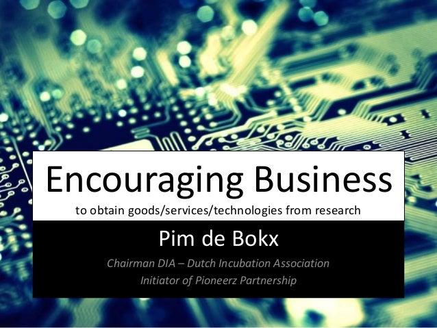 Encouraging Business to obtain goods/services/technologies from research Pim de Bokx Chairman DIA – Dutch Incubation Assoc...