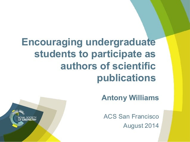 Encouraging undergraduate students to participate as authors of scientific publications Antony Williams ACS San Francisco ...