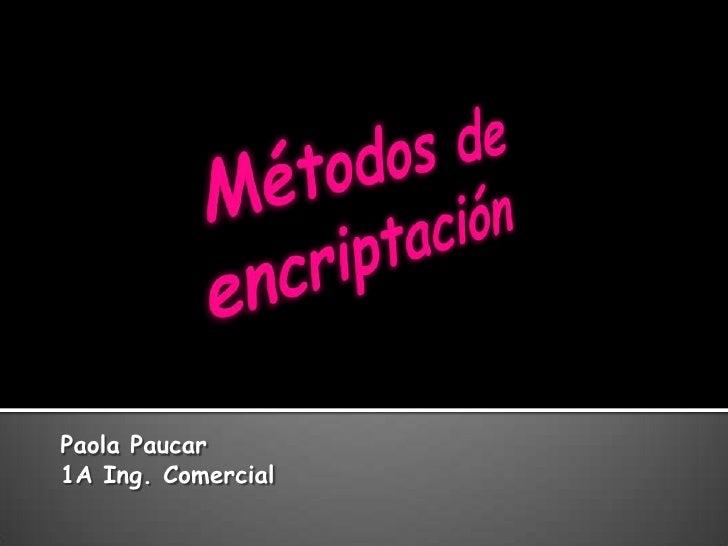 Métodos de encriptación<br />Paola Paucar<br />1A Ing. Comercial<br />