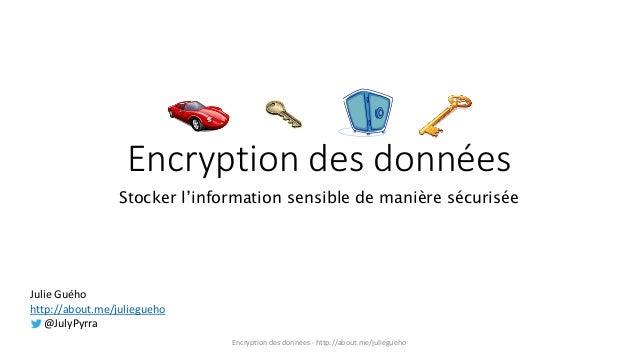 Encryption des données Stocker l'information sensible de manière sécurisée Julie Guého http://about.me/juliegueho @JulyPyr...