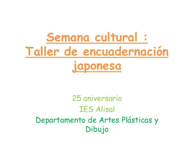 Semana cultural :Taller de encuadernaciónjaponesa25 aniversarioIES AlisalDepartamento de Artes Plásticas yDibujo
