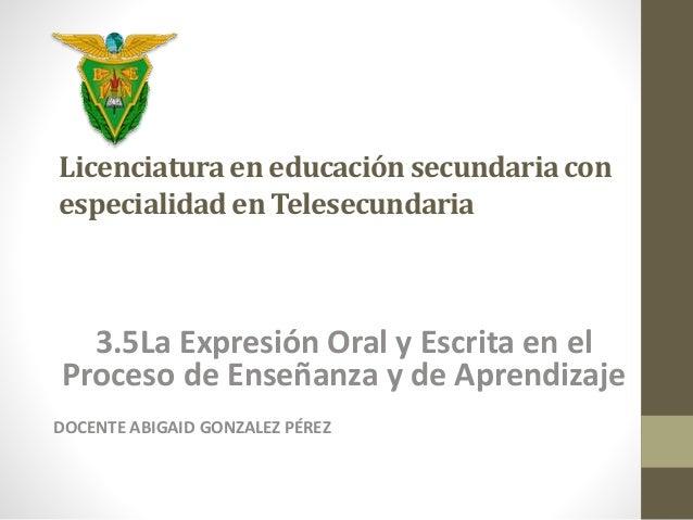 Licenciatura en educación secundaria con  especialidad en Telesecundaria  3.5La Expresión Oral y Escrita en el  Proceso de...
