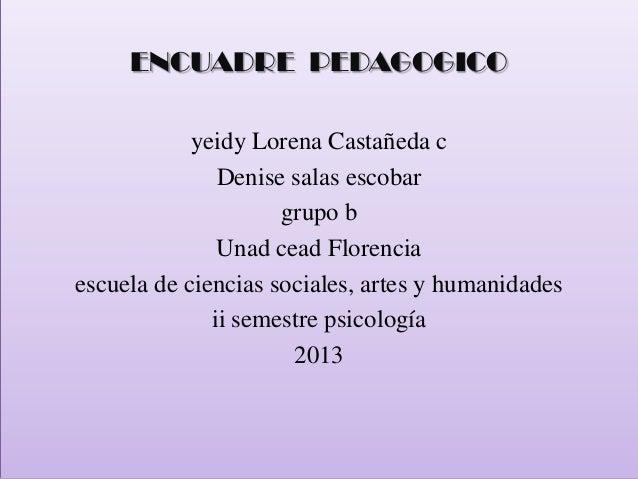 ENCUADRE PEDAGOGICO yeidy Lorena Castañeda c Denise salas escobar grupo b Unad cead Florencia escuela de ciencias sociales...