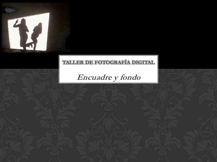 TALLER DE FOTOGRAFÍA DIGITAL    Encuadre y fondo