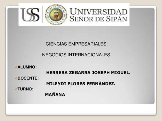 CIENCIAS EMPRESARIALES NEGOCIOS INTERNACIONALES ALUMNO:  HERRERA ZEGARRA JOSEPH MIGUEL. DOCENTE:  MILEYDI FLORES FERNÁND...