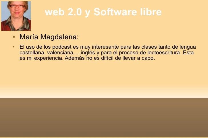 web 2.0 y Software libre <ul><li>María Magdalena: </li></ul><ul><li>El uso de los podcast es muy interesante para las clas...