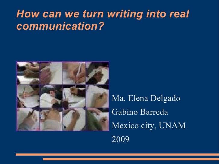How can we turn writing into real communication? <ul><li>Ma. Elena Delgado