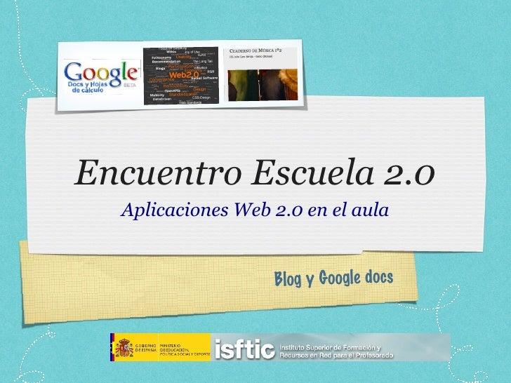 Encuentro Escuela 2.0 <ul><li>Aplicaciones Web 2.0 en el aula </li></ul>Blog y Google docs
