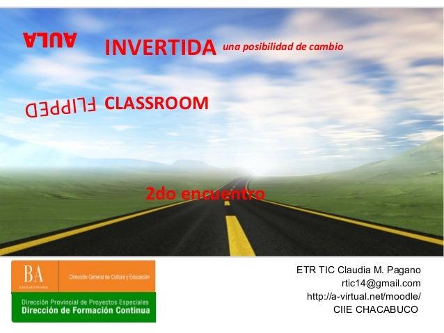 AULA ETR TIC Claudia M. Pagano rtic14@gmail.com http://a-virtual.net/moodle/ CIIE CHACABUCO INVERTIDA FLIPPED CLASSROOM un...