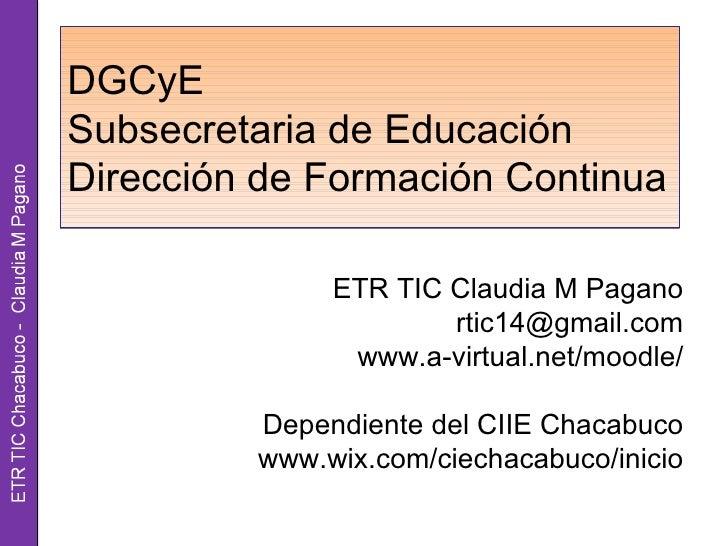 DGCyESubsecretaria de EducaciónDirección de Formación Continua              ETR TIC Claudia M Pagano                      ...