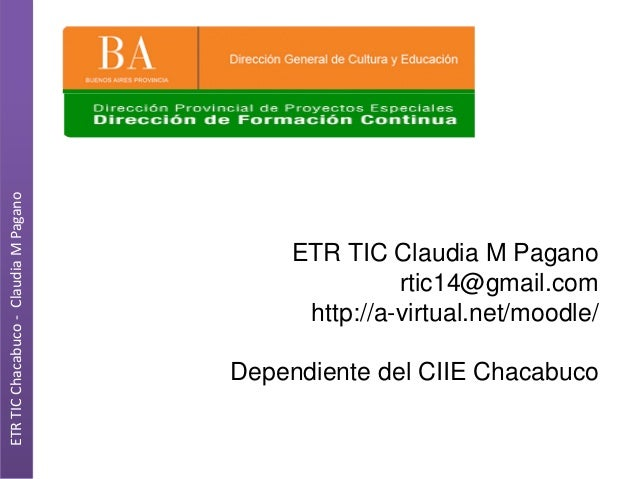 ETR TIC Chacabuco - Claudia M Pagano  ETR TIC Claudia M Pagano rtic14@gmail.com http://a-virtual.net/moodle/ Dependiente d...