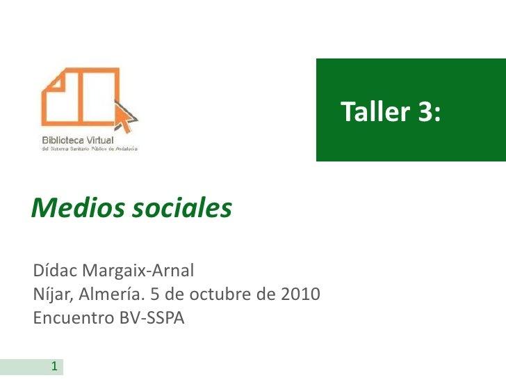 Taller 3:   Medios sociales Dídac Margaix-Arnal Níjar, Almería. 5 de octubre de 2010 Encuentro BV-SSPA    1