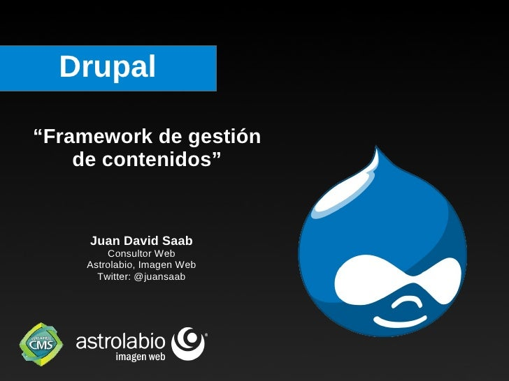 "Drupal "" Framework de gestión de contenidos"" Juan David Saab Consultor Web Astrolabio, Imagen Web Twitter: @juansaab"